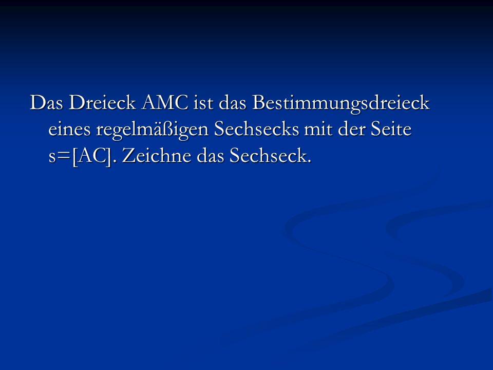 Das Dreieck AMC ist das Bestimmungsdreieck eines regelmäßigen Sechsecks mit der Seite s=[AC].